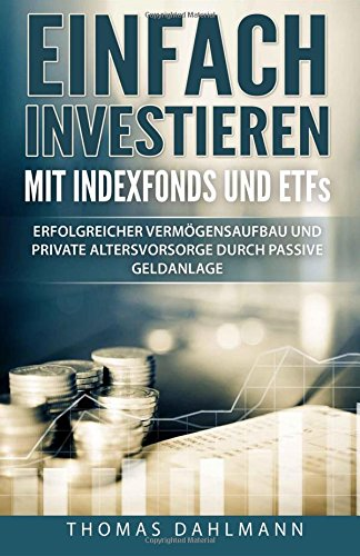 Einfach investieren mit Indexfonds und ETFs: Erfolgreicher Vermögensaufbau und private Altersvorsorge durch passive Geldanlage