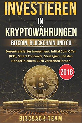 Investieren in Kryptowährungen: Bitcoin, Blockchain und co. – Dezentralisiertes Investment, Initial Coin Offer (ICO), Smart Contracts, Strategien und den Handel in einem Buch verstehen lernen | 2018