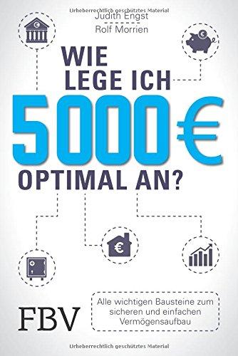 Wie lege ich 5000 Euro optimal an?: Alle wichtigen Bausteine zum sicheren und einfachen Vermögensaufbau