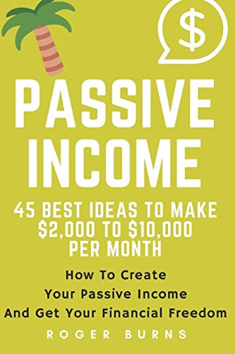 PASSIVE INCOME: 45 Best Ideas To Make $2,000 TO $10,000 Per Month