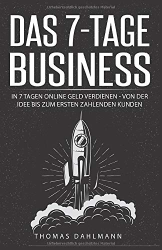 Das 7-Tage-Business: In 7 Tagen online Geld verdienen - Von der Idee bis zum ersten zahlenden Kunden